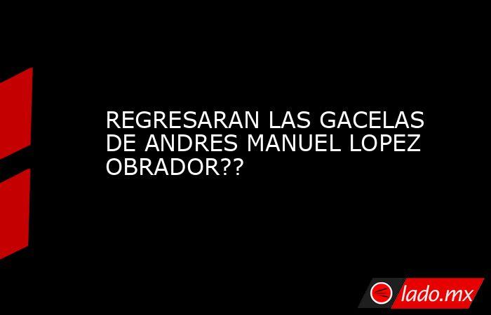 REGRESARAN LAS GACELAS DE ANDRES MANUEL LOPEZ OBRADOR??. Noticias en tiempo real