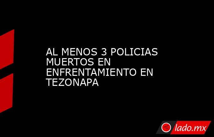 AL MENOS 3 POLICIAS MUERTOS EN ENFRENTAMIENTO EN TEZONAPA. Noticias en tiempo real