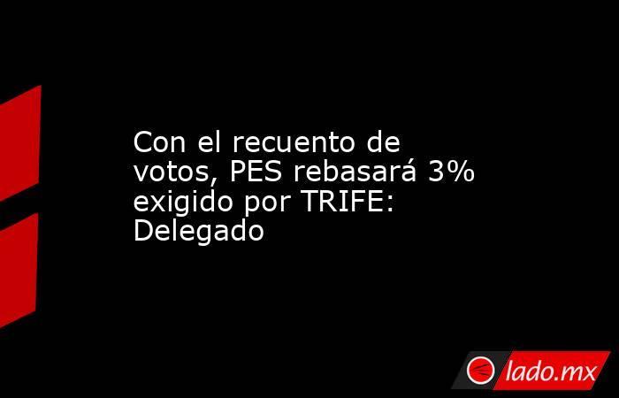Con el recuento de votos, PES rebasará 3% exigido por TRIFE: Delegado. Noticias en tiempo real