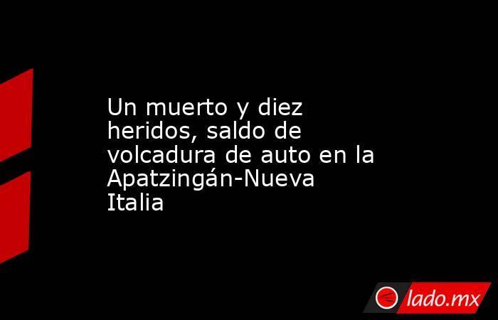 Un muerto y diez heridos, saldo de volcadura de auto en la Apatzingán-Nueva Italia. Noticias en tiempo real