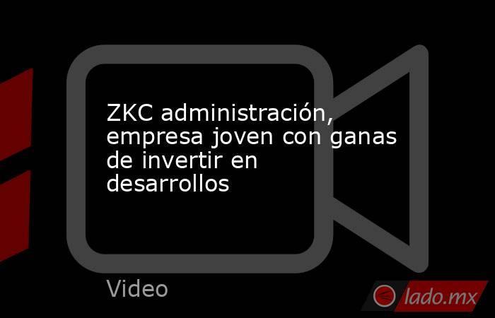 ZKC administración, empresa joven con ganas de invertir en desarrollos. Noticias en tiempo real