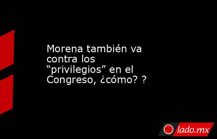 """Morena también va contra los """"privilegios"""" en el Congreso, ¿cómo? ?. Noticias en tiempo real"""