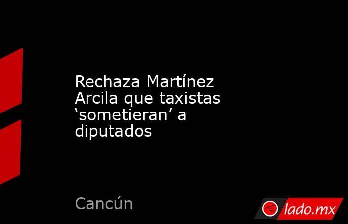 Rechaza Martínez Arcila que taxistas 'sometieran' a diputados. Noticias en tiempo real