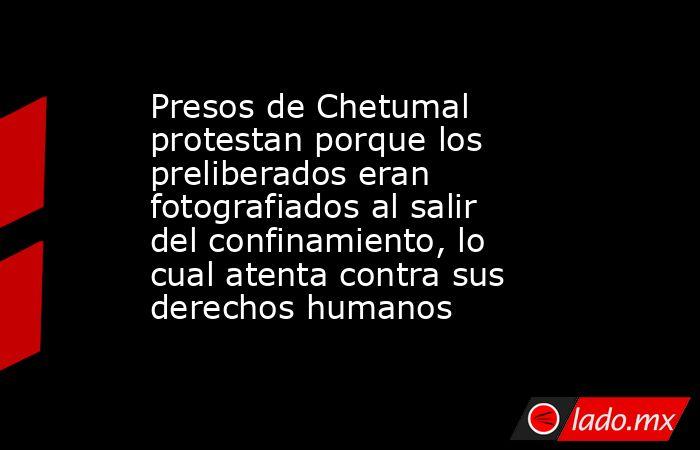 Presos de Chetumal protestan porque los preliberados eran fotografiados al salir del confinamiento, lo cual atenta contra sus derechos humanos. Noticias en tiempo real