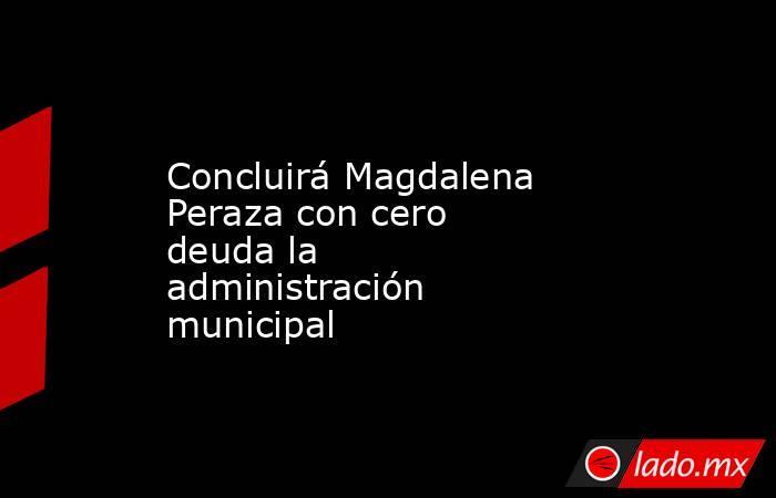 Concluirá Magdalena Peraza con cero deudala administración municipal. Noticias en tiempo real