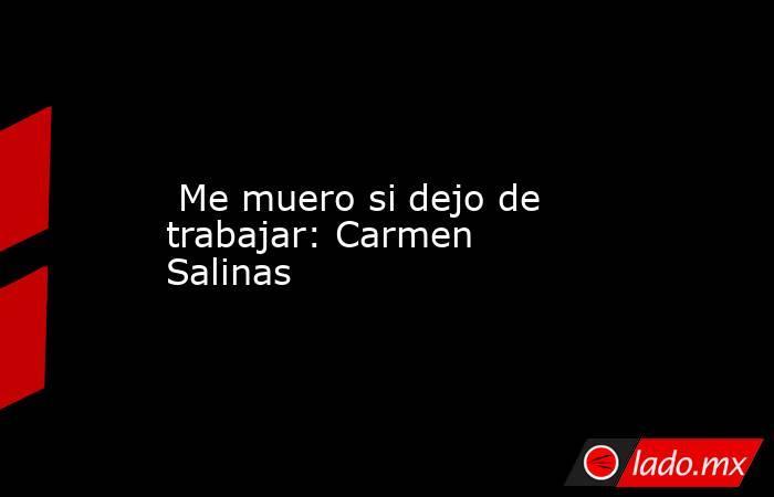 Me muero si dejo de trabajar: Carmen Salinas. Noticias en tiempo real