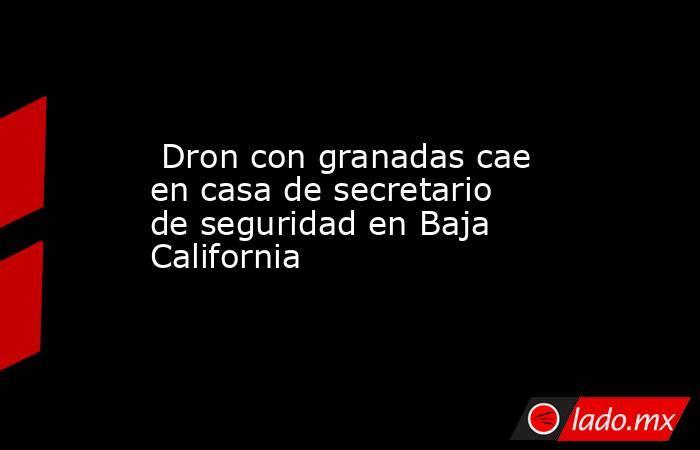 Dron con granadas cae en casa de secretario de seguridad en Baja California. Noticias en tiempo real