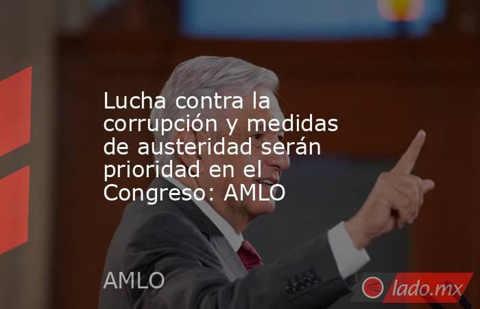 Lucha contra la corrupción y medidas de austeridad serán prioridad en el Congreso: AMLO. Noticias en tiempo real