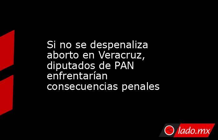 Si no se despenaliza aborto en Veracruz, diputados de PAN enfrentarían consecuencias penales. Noticias en tiempo real