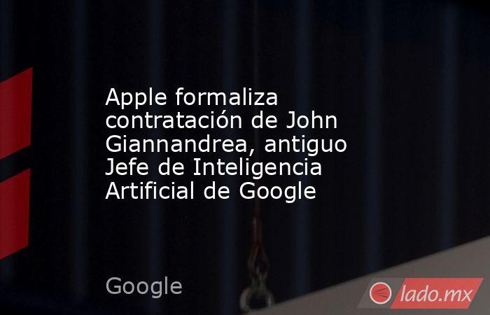 Apple formaliza contratación de John Giannandrea, antiguo Jefe de Inteligencia Artificial de Google. Noticias en tiempo real
