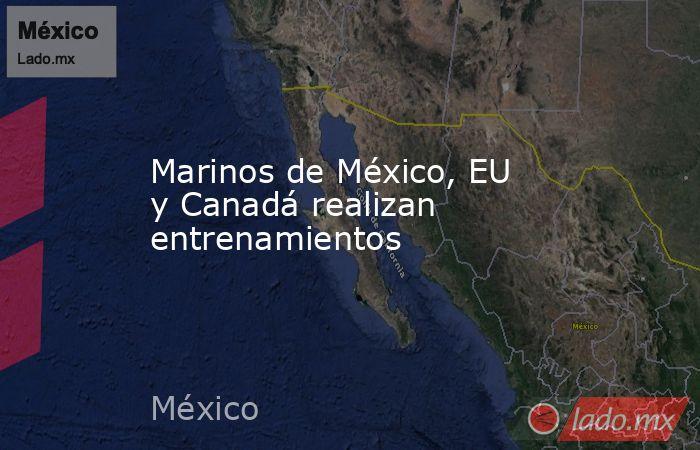 Marinos de México, EU y Canadá realizan entrenamientos. Noticias en tiempo real