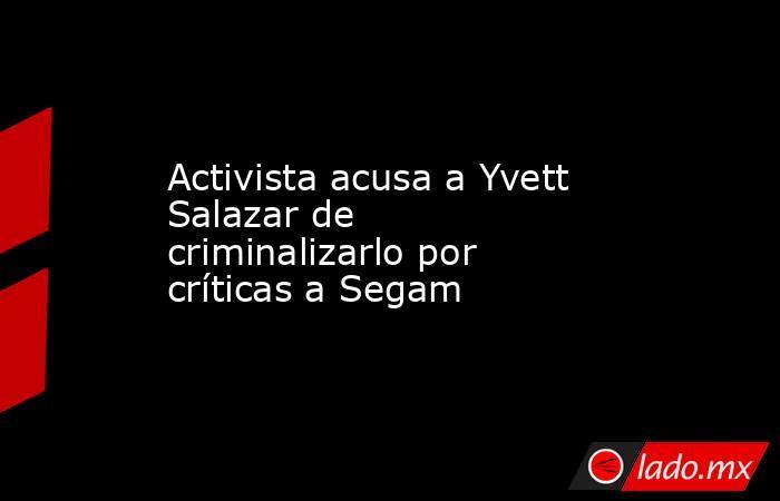 Activista acusa a Yvett Salazar de criminalizarlo por críticas a Segam. Noticias en tiempo real