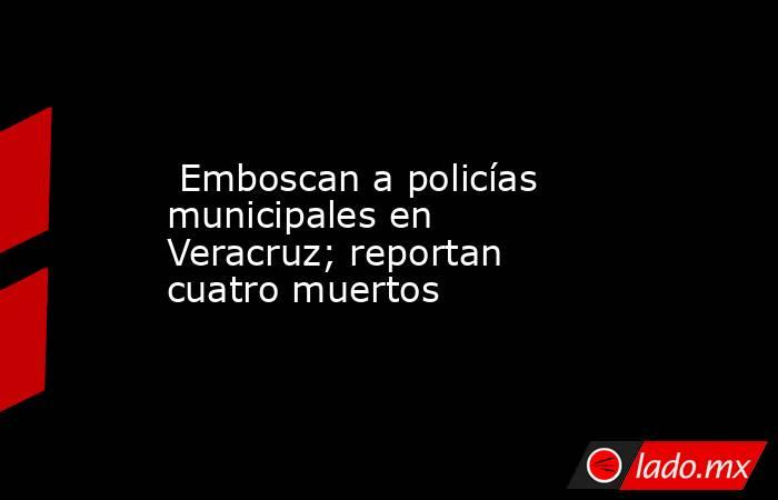 Emboscan a policías municipales en Veracruz; reportan cuatro muertos. Noticias en tiempo real