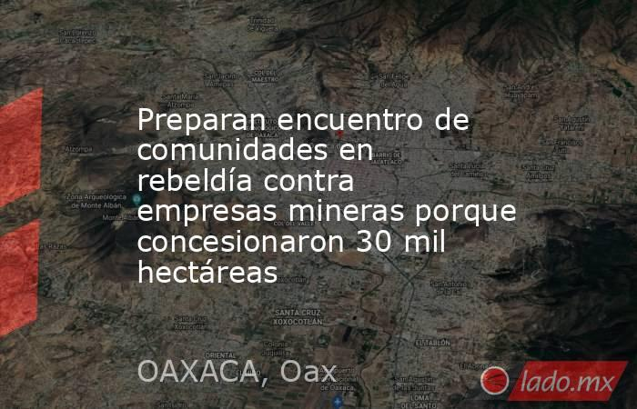 Preparan encuentro de comunidades en rebeldía contra empresas mineras porque concesionaron 30 mil hectáreas. Noticias en tiempo real