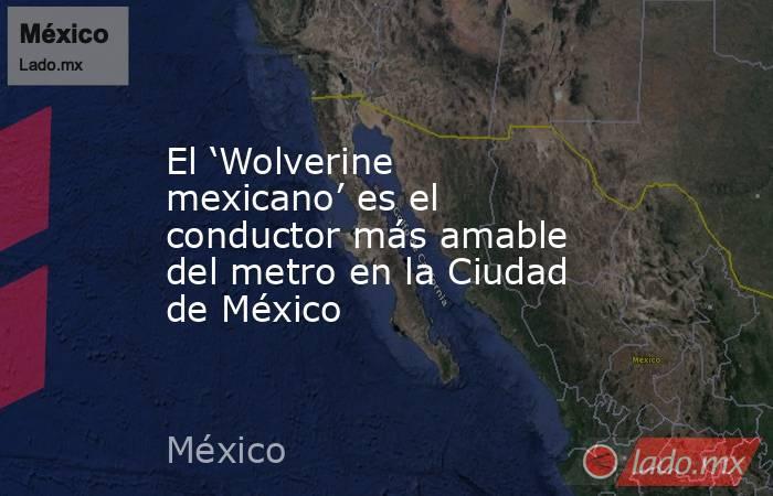 El 'Wolverine mexicano' es el conductor más amable del metro en la Ciudad de México. Noticias en tiempo real