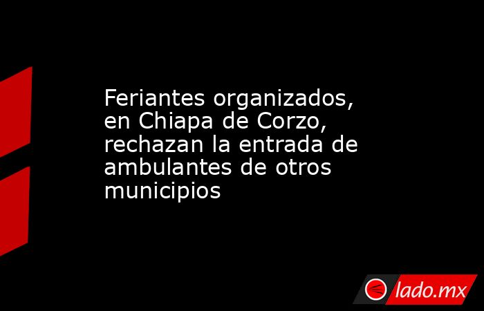 Feriantes organizados, en Chiapa de Corzo, rechazan la entrada de ambulantes de otros municipios. Noticias en tiempo real