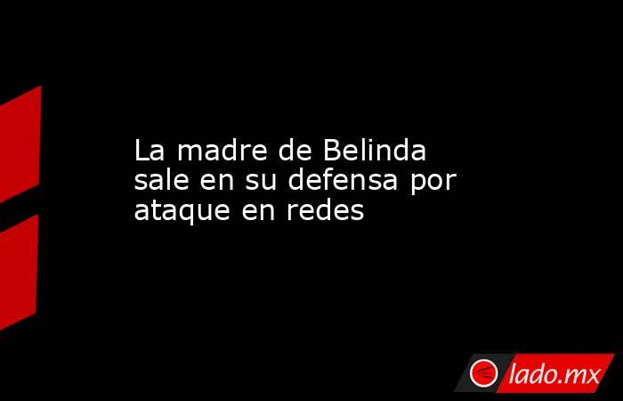 La madre de Belinda sale en su defensa por ataque en redes . Noticias en tiempo real