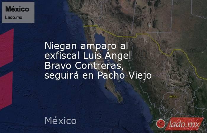 Niegan amparo al exfiscal Luis Ángel Bravo Contreras, seguirá en Pacho Viejo. Noticias en tiempo real