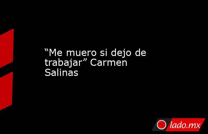 """""""Me muero si dejo de trabajar"""" Carmen Salinas. Noticias en tiempo real"""
