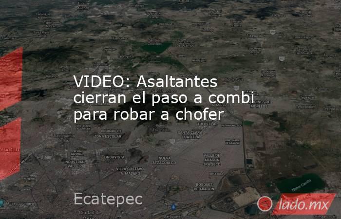 VIDEO: Asaltantes cierran el paso a combi para robar a chofer. Noticias en tiempo real