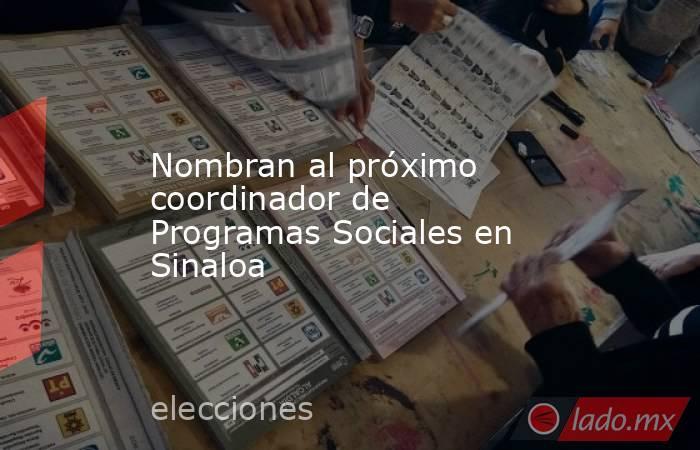 Nombran al próximo coordinador de Programas Sociales en Sinaloa. Noticias en tiempo real