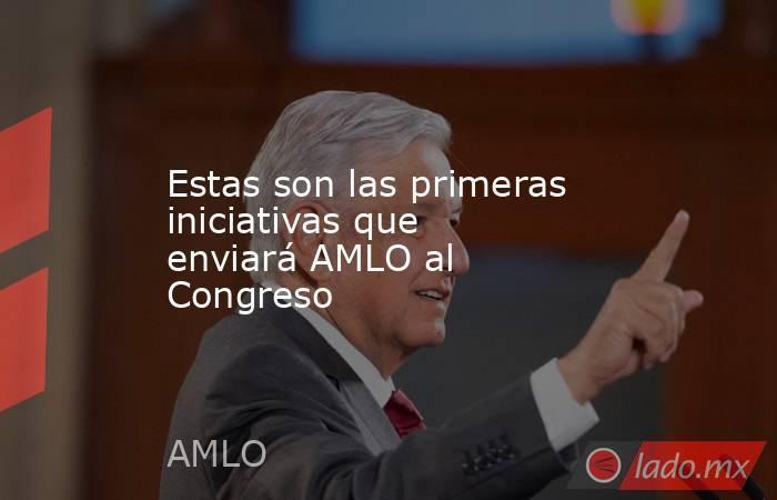 Estas son las primeras iniciativas que enviará AMLO al Congreso. Noticias en tiempo real