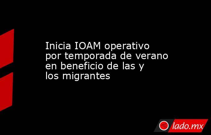 Inicia IOAM operativo por temporada de verano en beneficio de las y los migrantes. Noticias en tiempo real