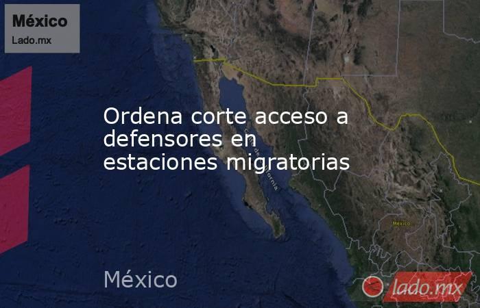 Ordena corte acceso a defensores en estaciones migratorias. Noticias en tiempo real