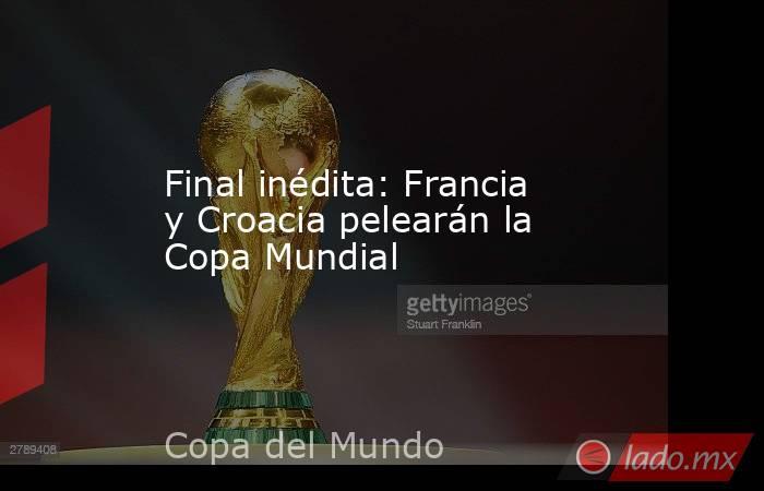 Final inédita: Francia y Croacia pelearán la Copa Mundial. Noticias en tiempo real