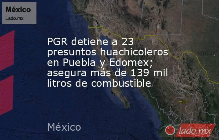 PGR detiene a 23 presuntos huachicoleros en Puebla y Edomex; asegura más de 139 mil litros de combustible. Noticias en tiempo real