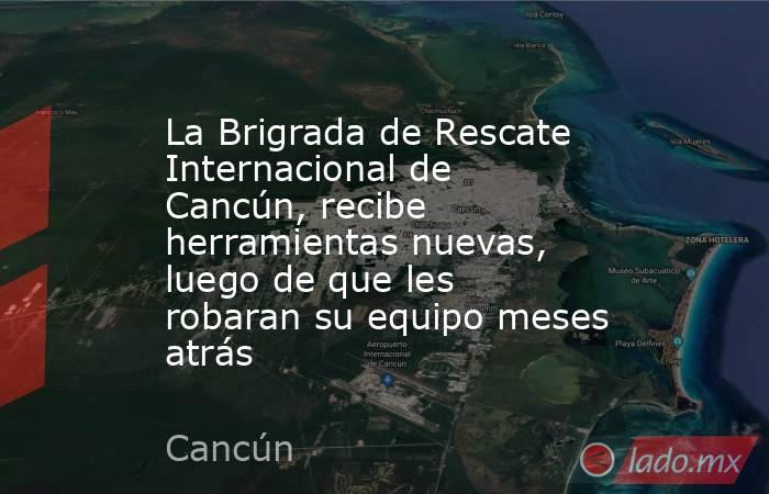La Brigrada de Rescate Internacional de Cancún, recibe herramientas nuevas, luego de que les robaran su equipo meses atrás. Noticias en tiempo real