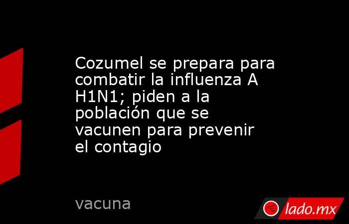 Cozumel se prepara para combatir la influenza A H1N1; piden a la población que se vacunen para prevenir el contagio. Noticias en tiempo real
