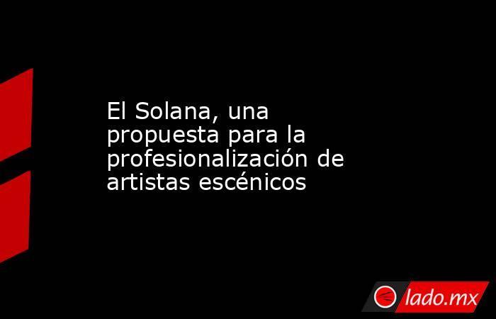 El Solana, una propuesta para la profesionalización de artistas escénicos. Noticias en tiempo real