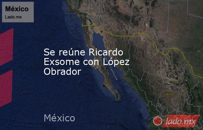 Se reúne Ricardo Exsome con López Obrador. Noticias en tiempo real