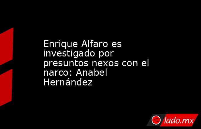 Enrique Alfaro es investigado por presuntos nexos con el narco: Anabel Hernández. Noticias en tiempo real