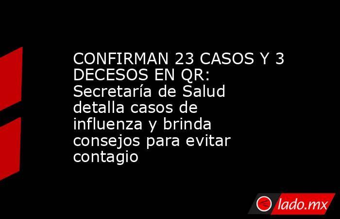 CONFIRMAN 23 CASOS Y 3 DECESOS EN QR: Secretaría de Salud detalla casos de influenza y brinda consejos para evitar contagio. Noticias en tiempo real