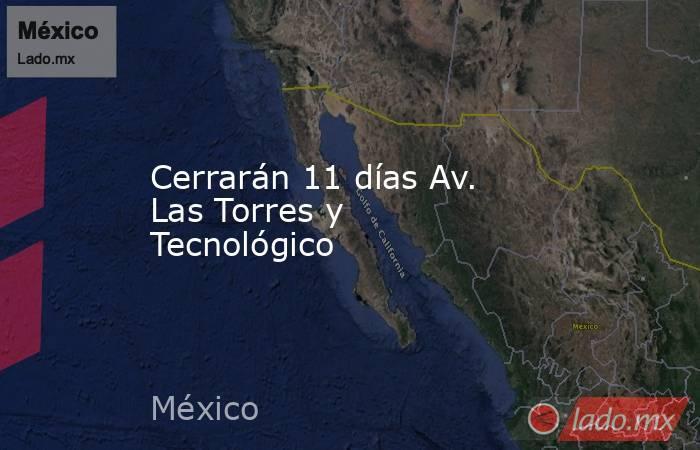 Cerrarán 11 días Av. Las Torres y Tecnológico. Noticias en tiempo real
