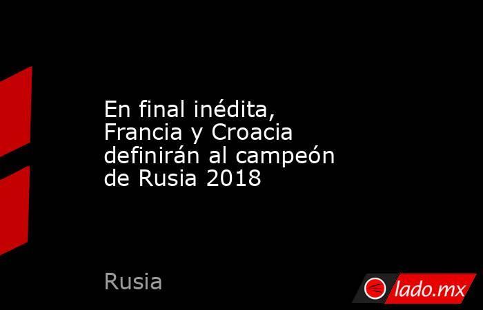 En final inédita, Francia y Croacia definirán al campeón de Rusia 2018. Noticias en tiempo real