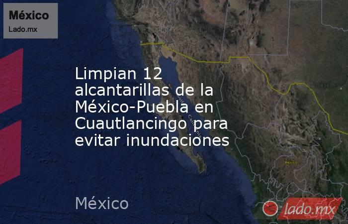 Limpian 12 alcantarillas de la México-Puebla en Cuautlancingo para evitar inundaciones. Noticias en tiempo real