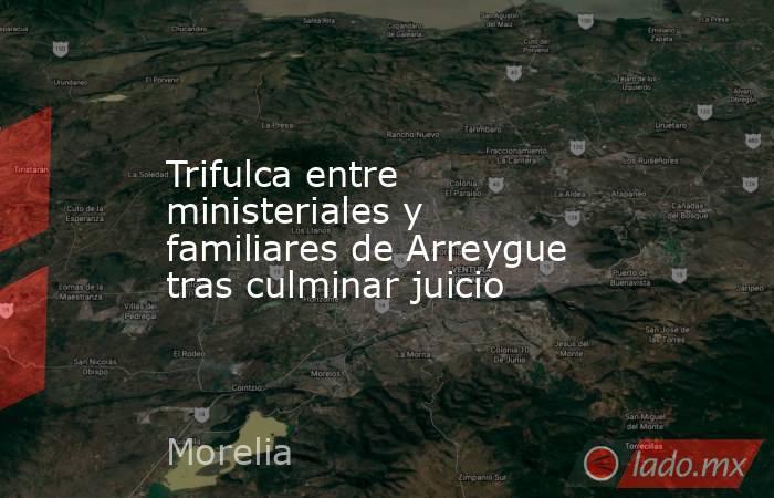 Trifulca entre ministeriales y familiares de Arreygue tras culminar juicio. Noticias en tiempo real