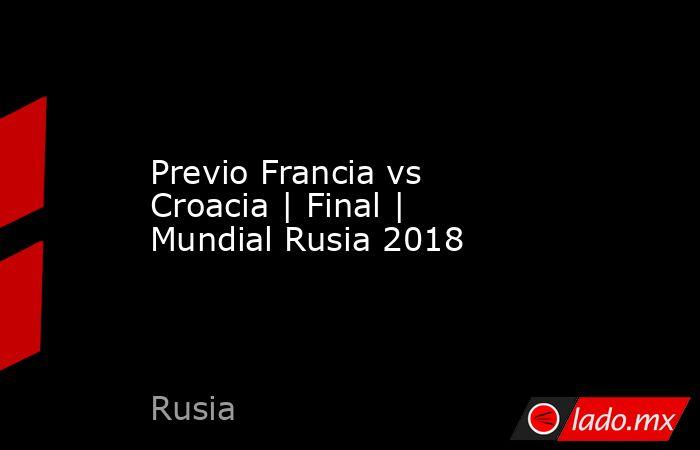 Previo Francia vs Croacia | Final | Mundial Rusia 2018. Noticias en tiempo real