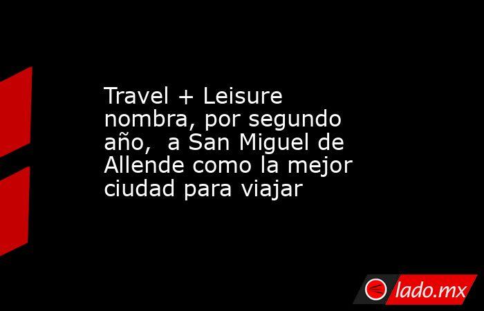 Travel + Leisure nombra, por segundo año,  a San Miguel de Allende como la mejor ciudad para viajar. Noticias en tiempo real