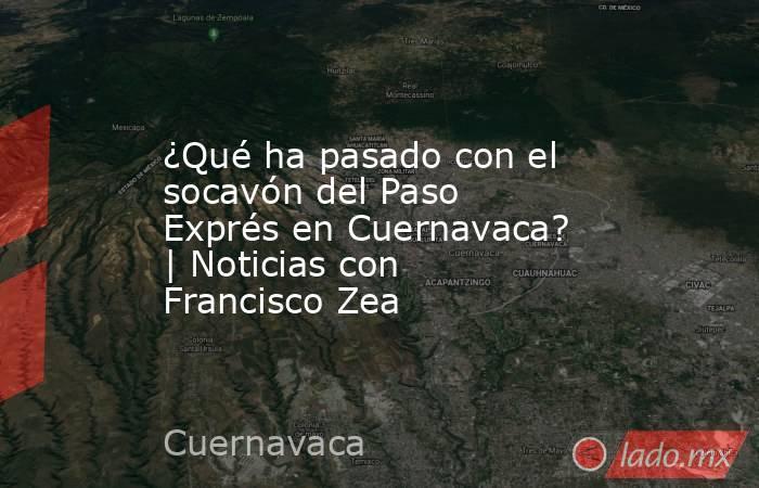 ¿Qué ha pasado con el socavón del Paso Exprés en Cuernavaca? | Noticias con Francisco Zea. Noticias en tiempo real