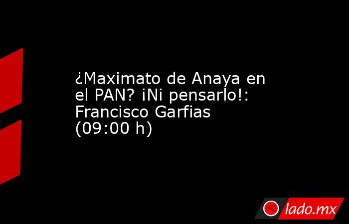 ¿Maximato de Anaya en el PAN? ¡Ni pensarlo!: Francisco Garfias (09:00 h). Noticias en tiempo real