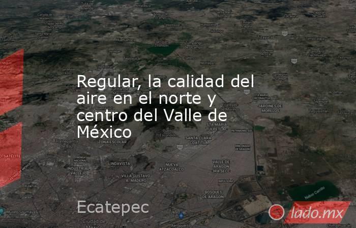 Regular, la calidad del aire en el norte y centro del Valle de México. Noticias en tiempo real