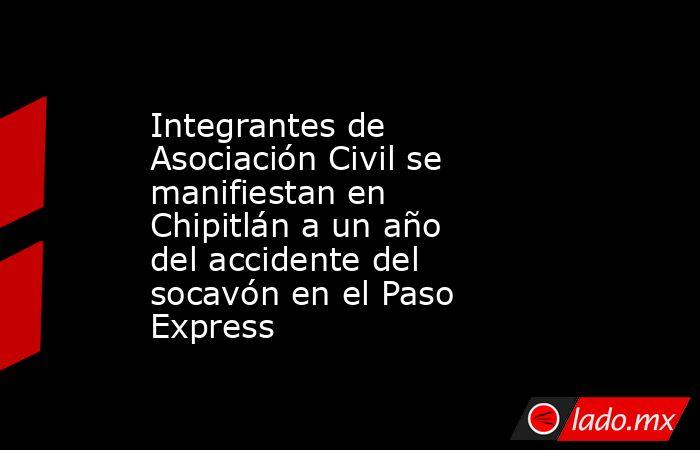Integrantes de Asociación Civil se manifiestan en Chipitlán a un año del accidente del socavón en el Paso Express. Noticias en tiempo real