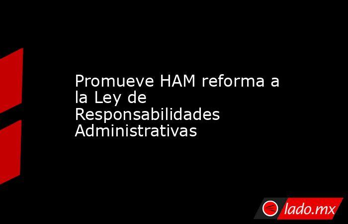 Promueve HAM reforma a la Ley de Responsabilidades Administrativas . Noticias en tiempo real