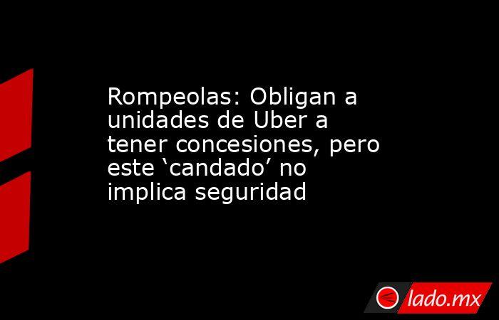 Rompeolas: Obligan a unidades de Uber a tener concesiones, pero este 'candado' no implica seguridad. Noticias en tiempo real