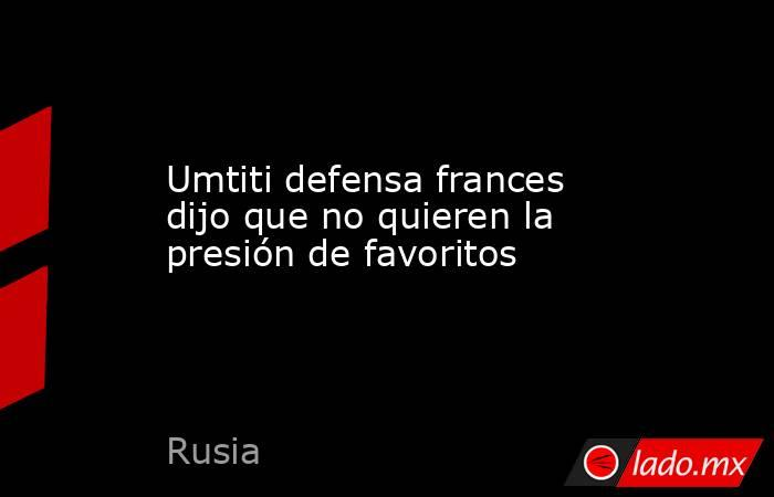 Umtiti defensa frances dijo que no quieren la presión de favoritos. Noticias en tiempo real