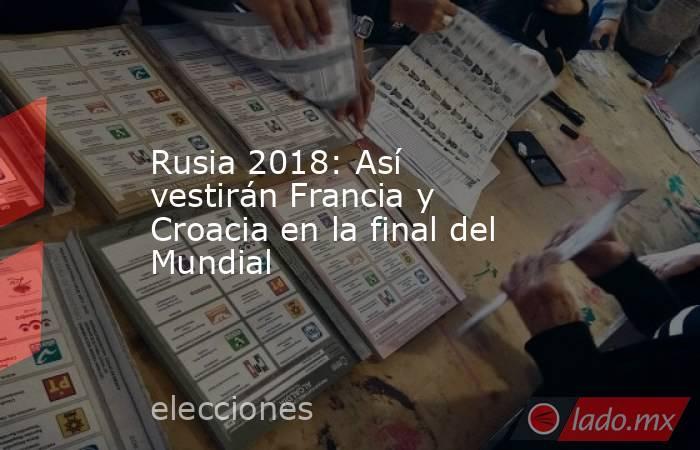 Rusia 2018: Así vestirán Francia y Croacia en la final del Mundial. Noticias en tiempo real